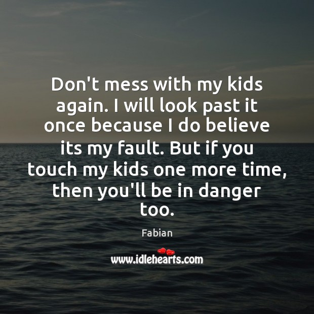 Don\'t mess with my kids again. I will look past it once