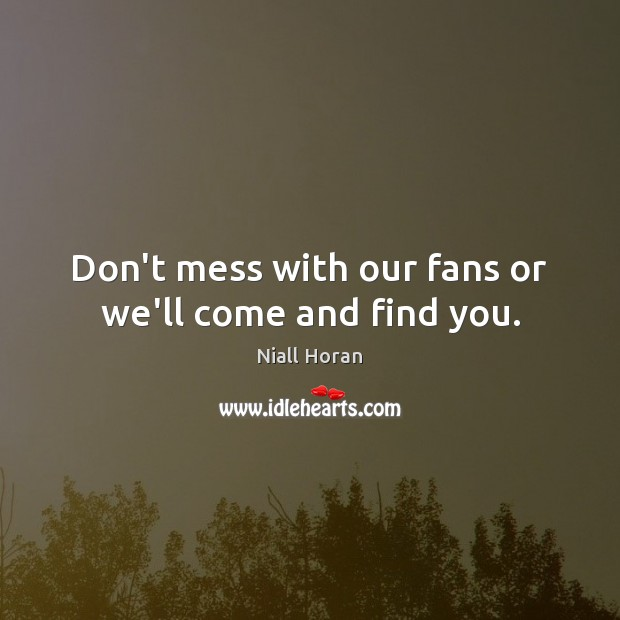 Don't mess with our fans or we'll come and find you. Image