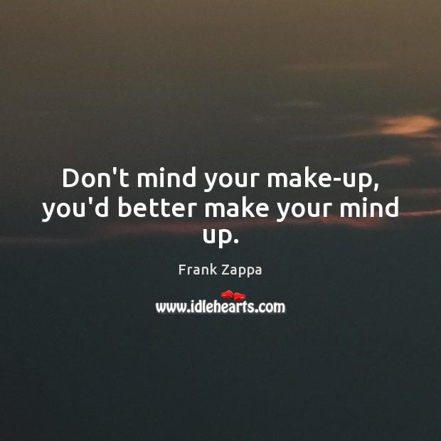 Don't mind your make-up, you'd better make your mind up. Image