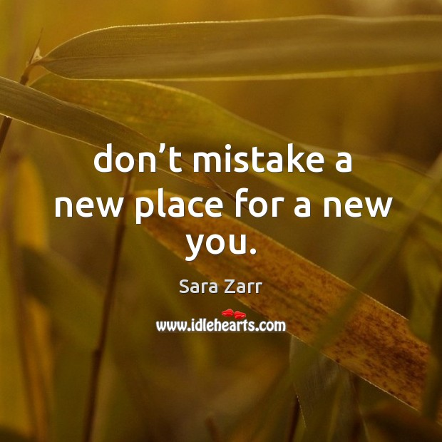 Image, Don't mistake a new place for a new you.