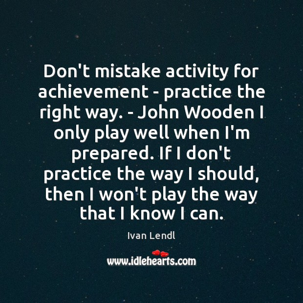 Don't mistake activity for achievement – practice the right way. – John Image
