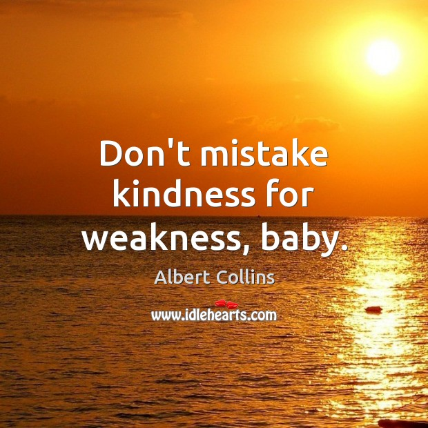 Image, Don't mistake kindness for weakness, baby.