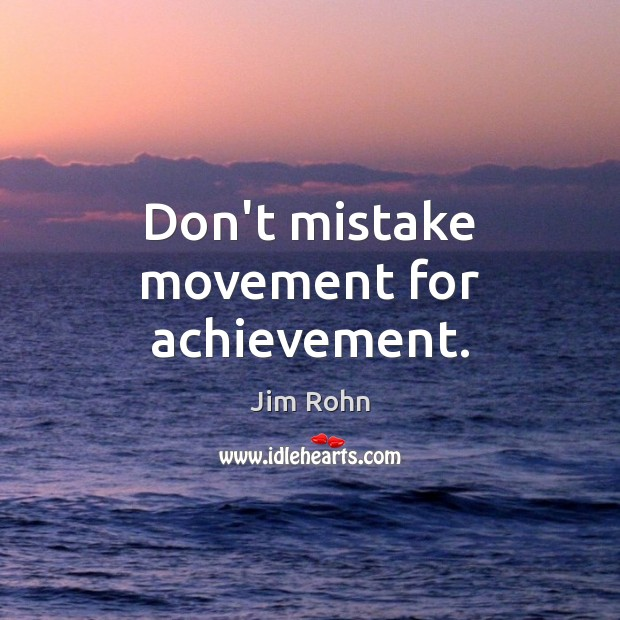 Don't mistake movement for achievement. Jim Rohn Picture Quote