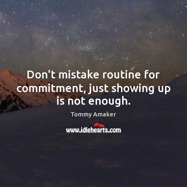 Don't mistake routine for commitment, just showing up is not enough. Image