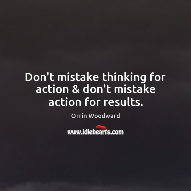 Image, Don't mistake thinking for action & don't mistake action for results.