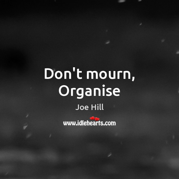 Don't mourn, Organise Joe Hill Picture Quote