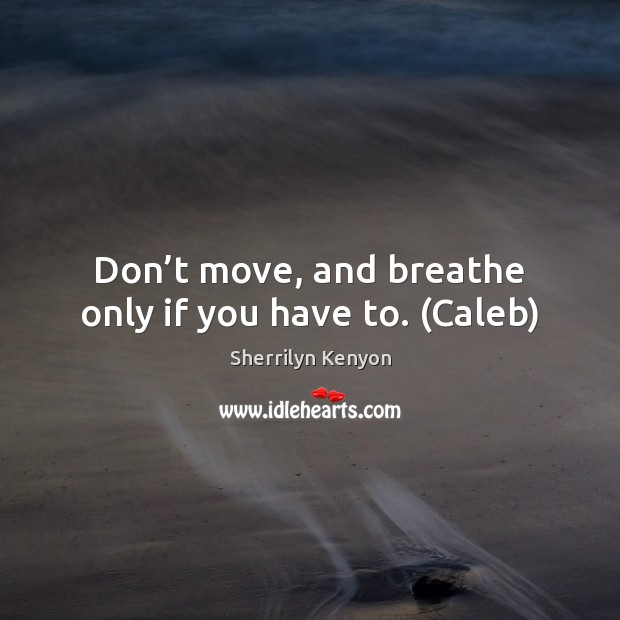 Don't move, and breathe only if you have to. (Caleb) Image