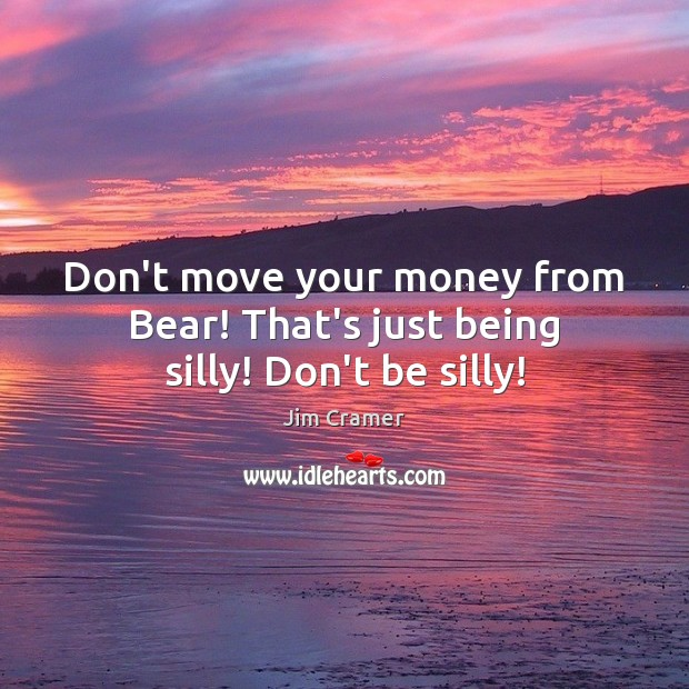 Don't move your money from Bear! That's just being silly! Don't be silly! Image