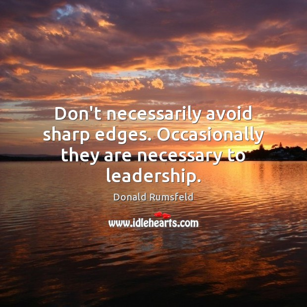 Don't necessarily avoid sharp edges. Occasionally they are necessary to leadership. Image