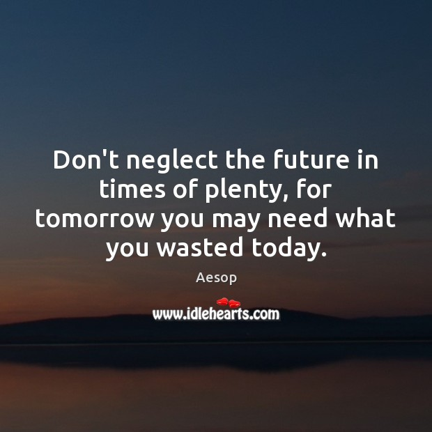 Don't neglect the future in times of plenty, for tomorrow you may Aesop Picture Quote