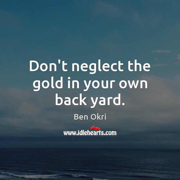 Image, Don't neglect the gold in your own back yard.