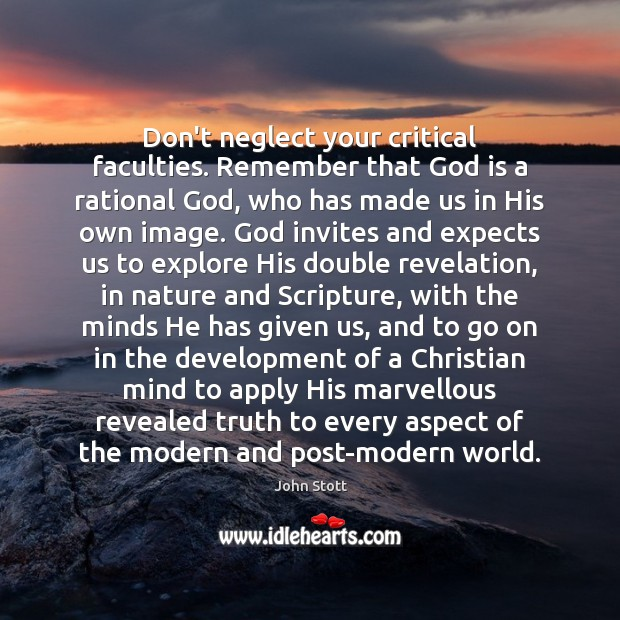 Image, Don't neglect your critical faculties. Remember that God is a rational God,