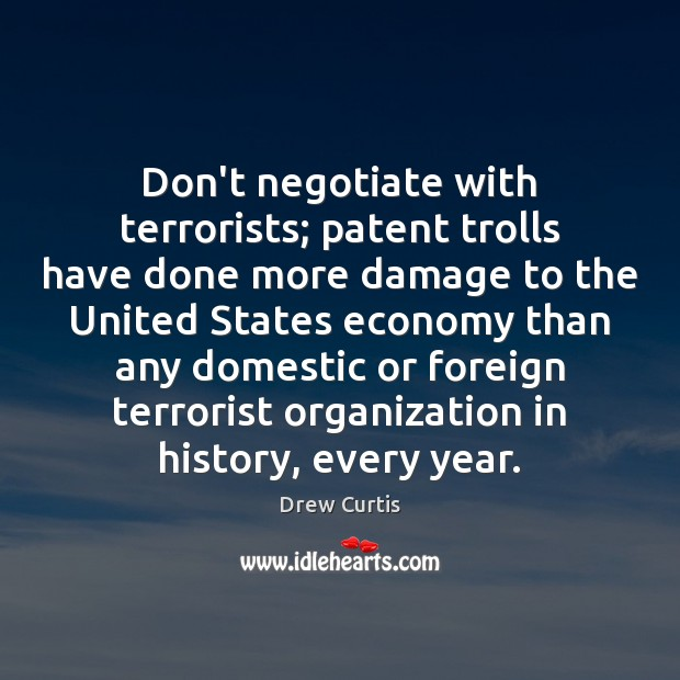 Don't negotiate with terrorists; patent trolls have done more damage to the Drew Curtis Picture Quote