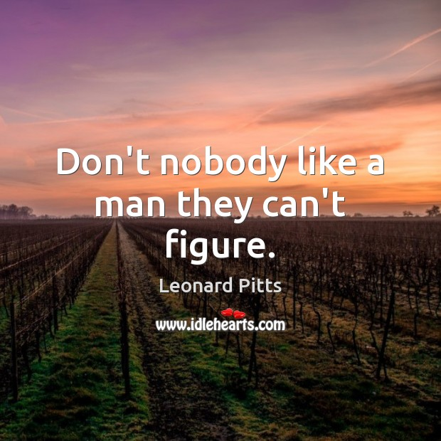 Don't nobody like a man they can't figure. Image