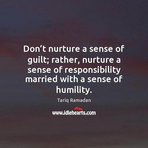 Don't nurture a sense of guilt; rather, nurture a sense of Tariq Ramadan Picture Quote