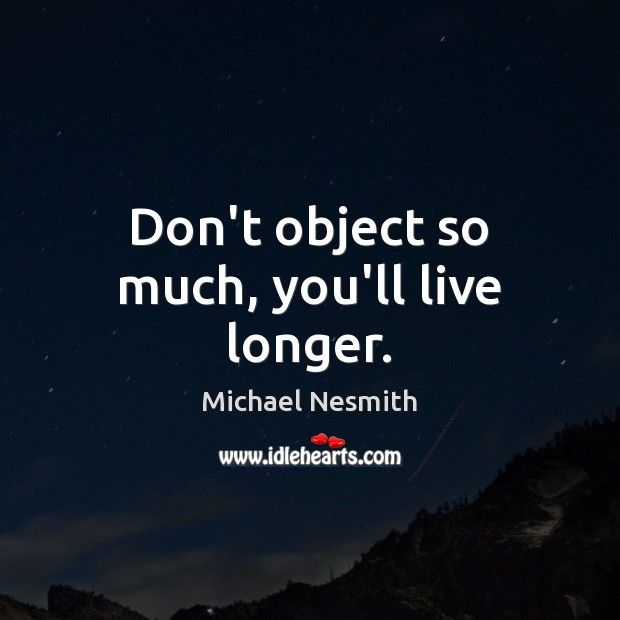 Don't object so much, you'll live longer. Michael Nesmith Picture Quote