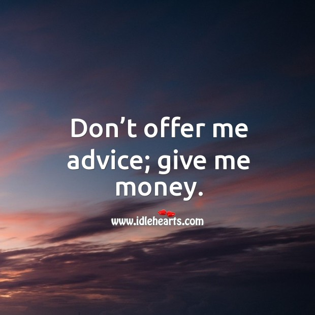 Image, Don't offer me advice; give me money.