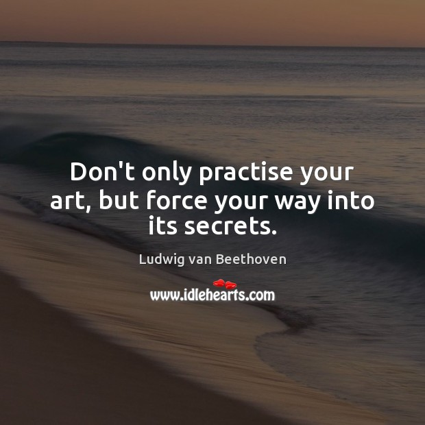 Don't only practise your art, but force your way into its secrets. Ludwig van Beethoven Picture Quote