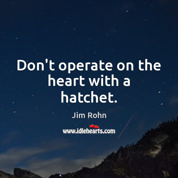 Don't operate on the heart with a hatchet. Jim Rohn Picture Quote