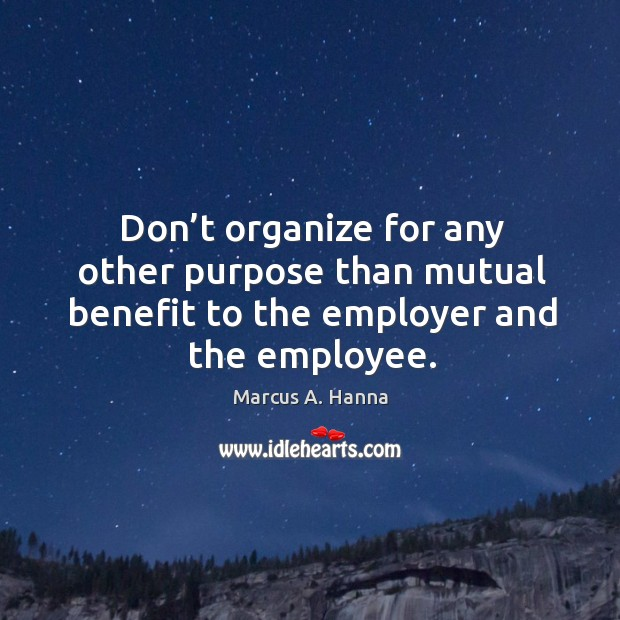 Don't organize for any other purpose than mutual benefit to the employer and the employee. Image