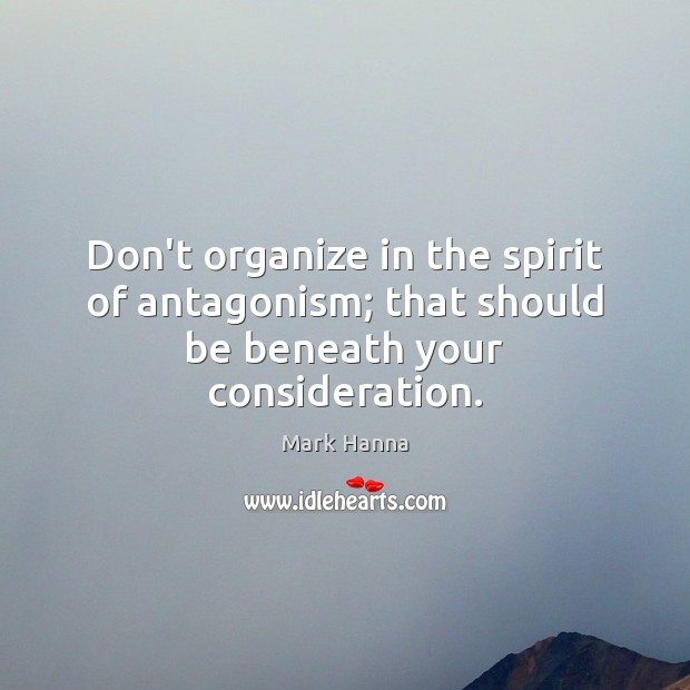 Don't organize in the spirit of antagonism; that should be beneath your consideration. Image