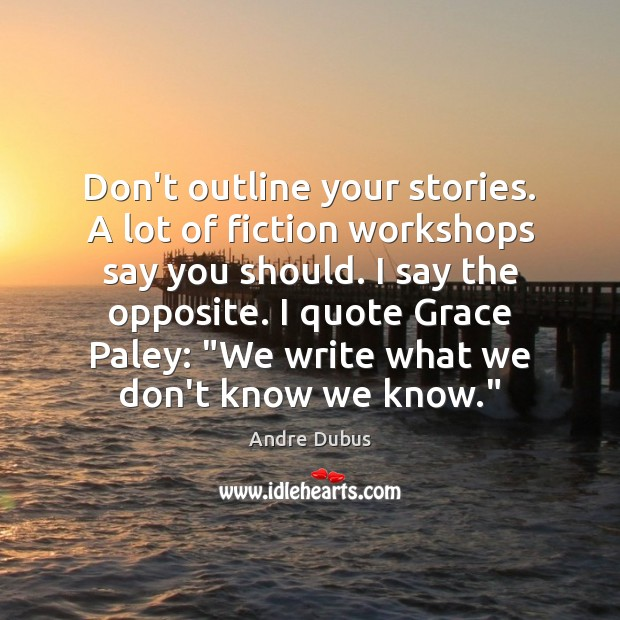 Don't outline your stories. A lot of fiction workshops say you should. Andre Dubus Picture Quote