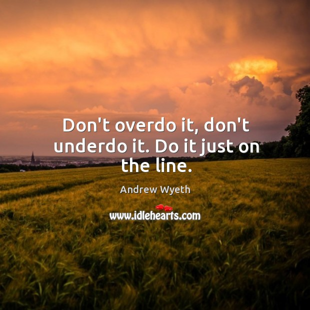 Don't overdo it, don't underdo it. Do it just on the line. Image