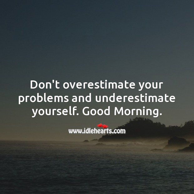 Don't overestimate your problems and underestimate yourself. Good Morning. Underestimate Quotes Image