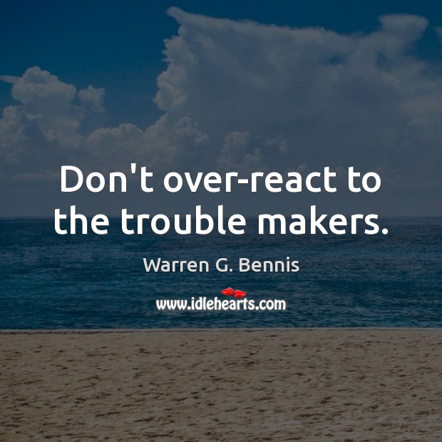Don't over-react to the trouble makers. Warren G. Bennis Picture Quote