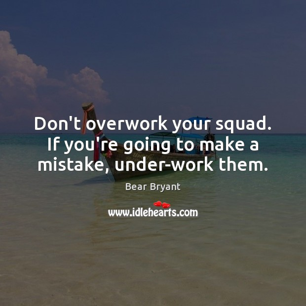 Don't overwork your squad. If you're going to make a mistake, under-work them. Bear Bryant Picture Quote