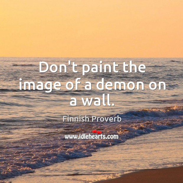 Don't paint the image of a demon on a wall. Finnish Proverbs Image