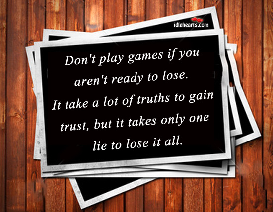 Don't Play Games If You Aren't Ready To Lose.