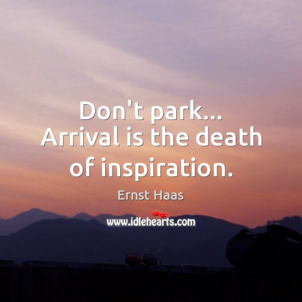 Don't park… Arrival is the death of inspiration. Ernst Haas Picture Quote