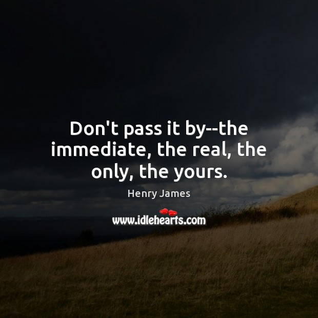 Don't pass it by–the immediate, the real, the only, the yours. Henry James Picture Quote