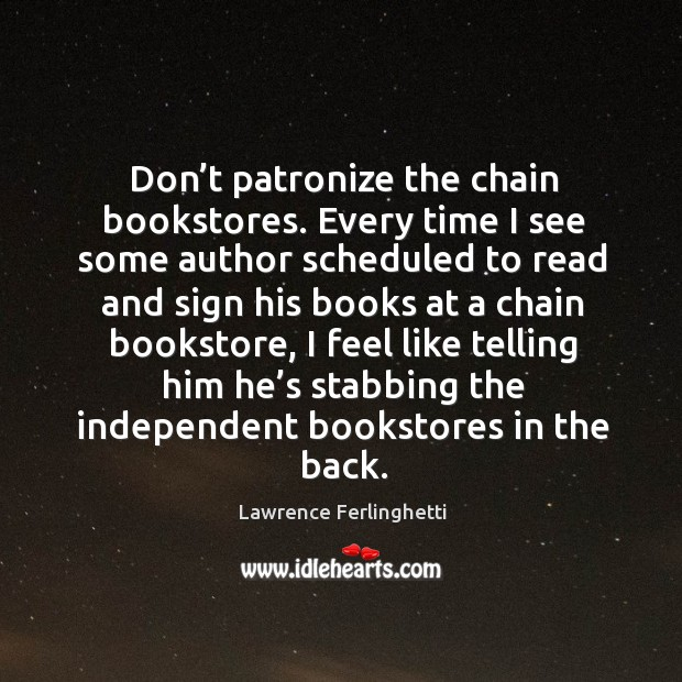 Don't patronize the chain bookstores. Every time I see some  author scheduled to Lawrence Ferlinghetti Picture Quote