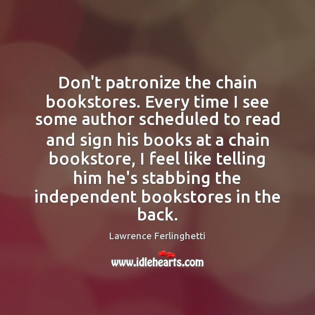 Don't patronize the chain bookstores. Every time I see some author scheduled Lawrence Ferlinghetti Picture Quote