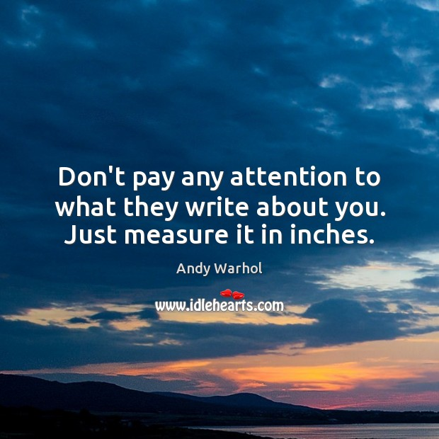Don't pay any attention to what they write about you. Just measure it in inches. Image