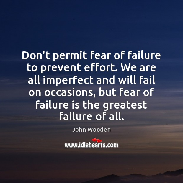 Don't permit fear of failure to prevent effort. We are all imperfect John Wooden Picture Quote