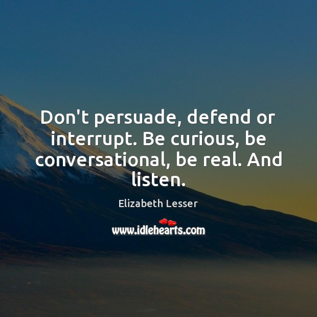 Don't persuade, defend or interrupt. Be curious, be conversational, be real. And listen. Elizabeth Lesser Picture Quote