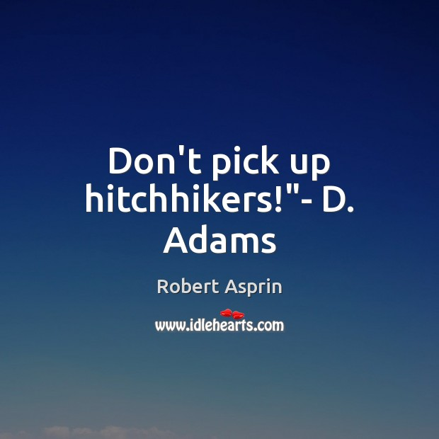 """Don't pick up hitchhikers!""""- D. Adams Image"""