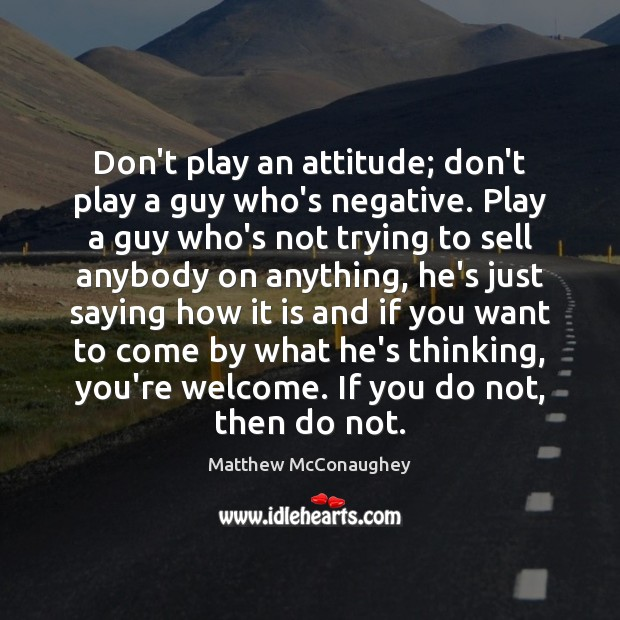 Image, Don't play an attitude; don't play a guy who's negative. Play a