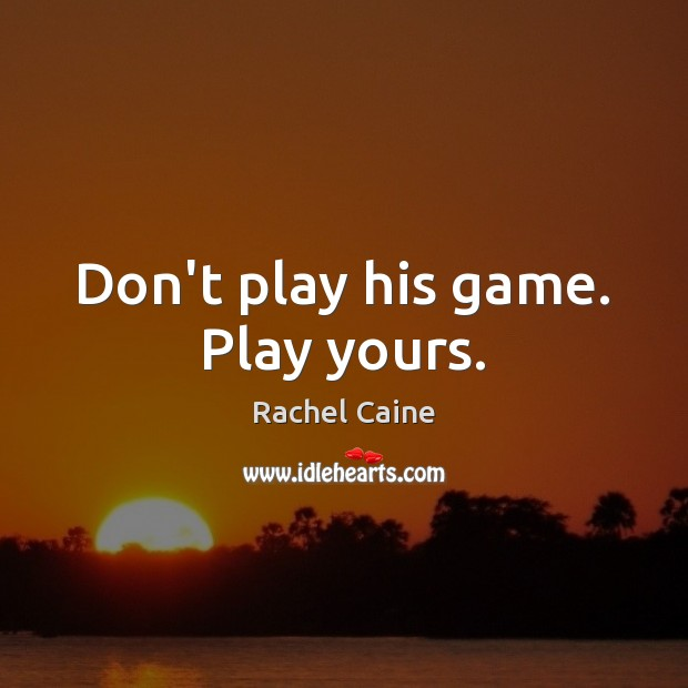 Don't play his game. Play yours. Image