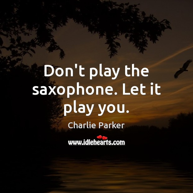 Don't play the saxophone. Let it play you. Charlie Parker Picture Quote