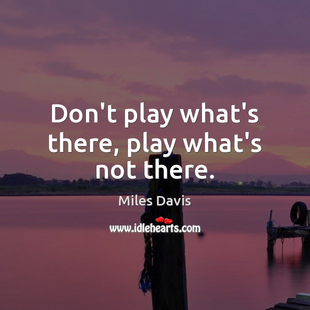 Don't play what's there, play what's not there. Miles Davis Picture Quote
