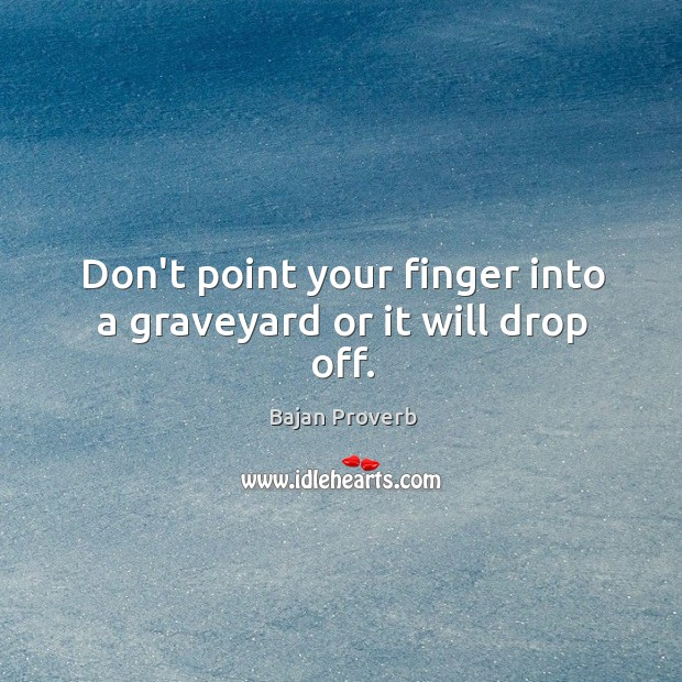 Don't point your finger into a graveyard or it will drop off. Bajan Proverbs Image
