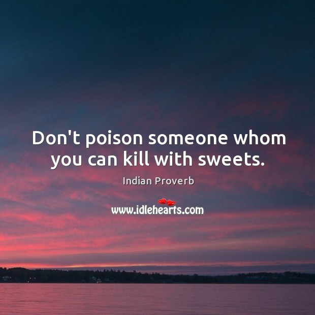 Image, Don't poison someone whom you can kill with sweets.