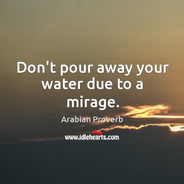 Don't pour away your water due to a mirage. Arabian Proverbs Image