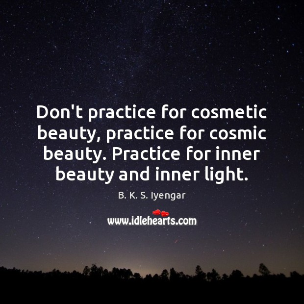 Don't practice for cosmetic beauty, practice for cosmic beauty. Practice for inner B. K. S. Iyengar Picture Quote
