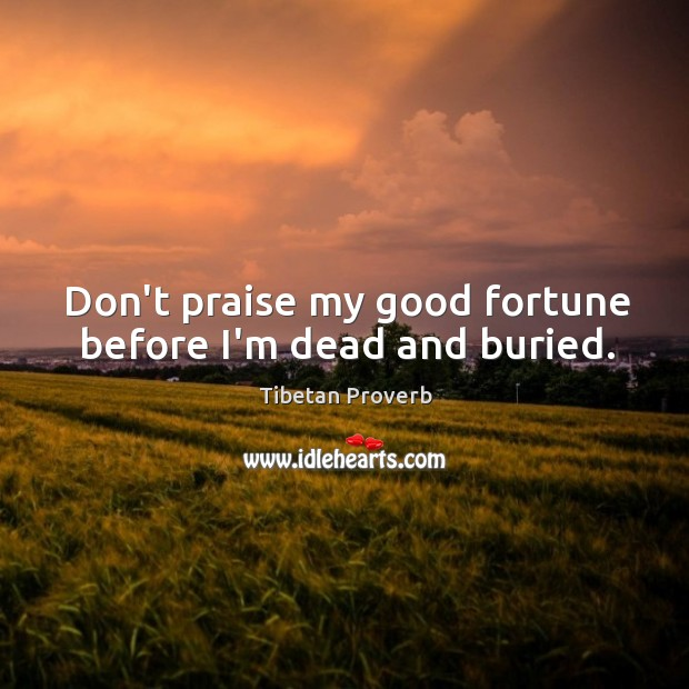 Don't praise my good fortune before i'm dead and buried. Tibetan Proverbs Image