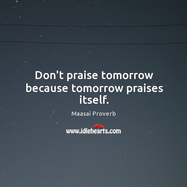 Don't praise tomorrow because tomorrow praises itself. Maasai Proverbs Image